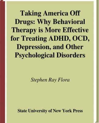 Stephen Ray Flora Taking America Off Drugs Why Behavioral Therapy Is More Effective For Treating Adhd, Ocd, Depression, And Other Psychological Problems 2007